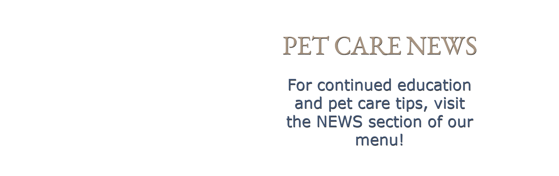For continued education and pet care tips, visit the NEWS section of our menu!